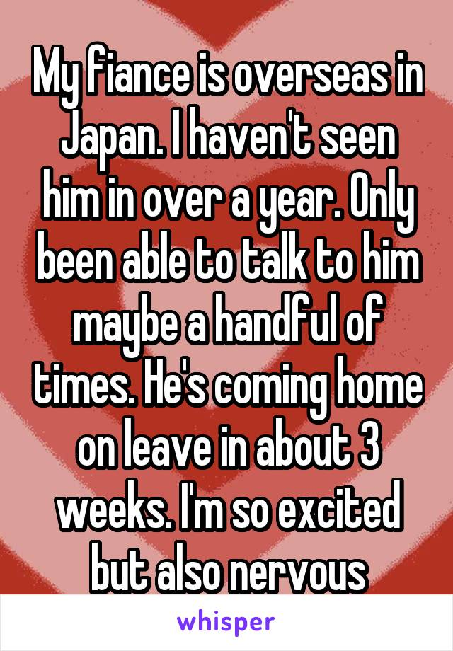 My fiance is overseas in Japan. I haven't seen him in over a year. Only been able to talk to him maybe a handful of times. He's coming home on leave in about 3 weeks. I'm so excited but also nervous
