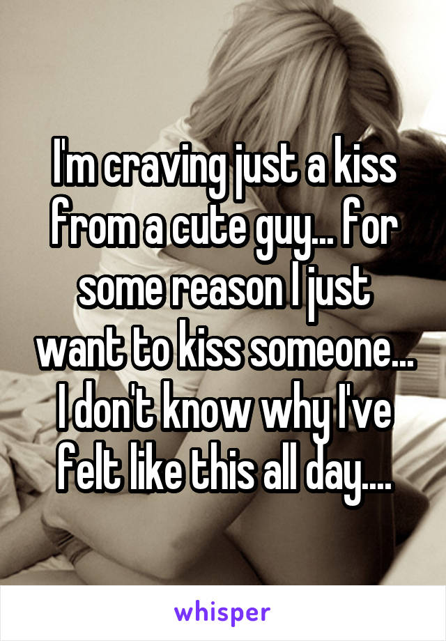 I'm craving just a kiss from a cute guy... for some reason I just want to kiss someone... I don't know why I've felt like this all day....