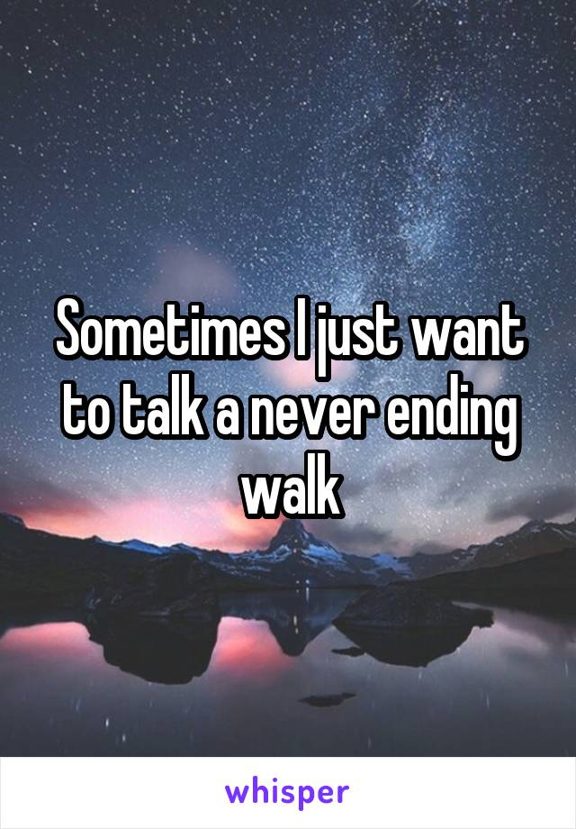 Sometimes I just want to talk a never ending walk
