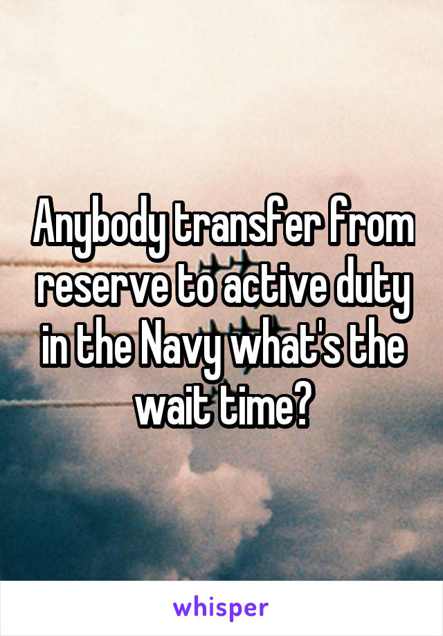 Anybody transfer from reserve to active duty in the Navy what's the wait time?