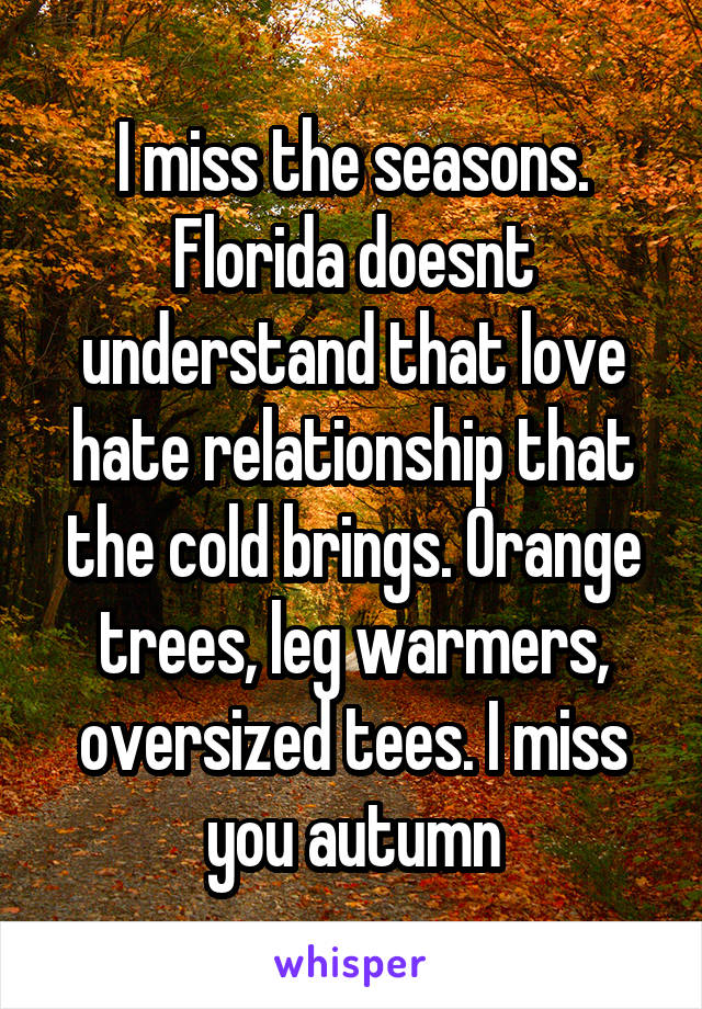 I miss the seasons. Florida doesnt understand that love hate relationship that the cold brings. Orange trees, leg warmers, oversized tees. I miss you autumn