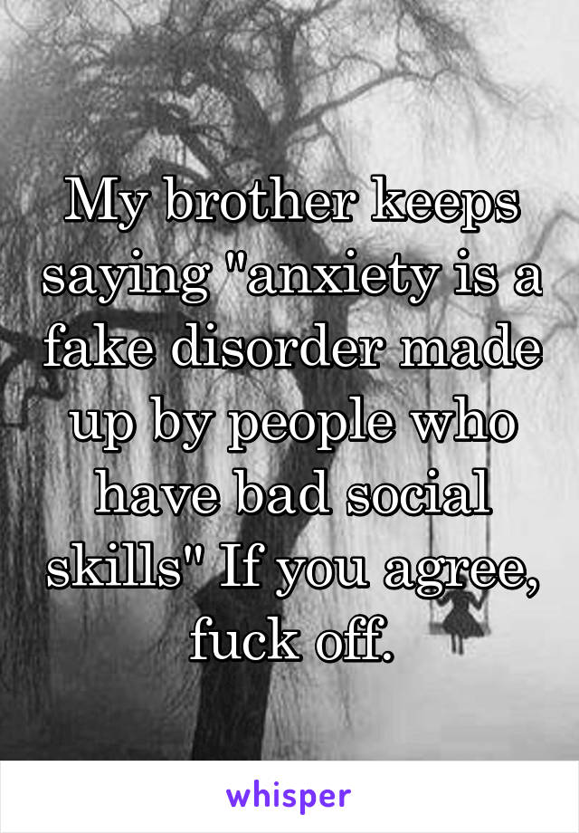 """My brother keeps saying """"anxiety is a fake disorder made up by people who have bad social skills"""" If you agree, fuck off."""