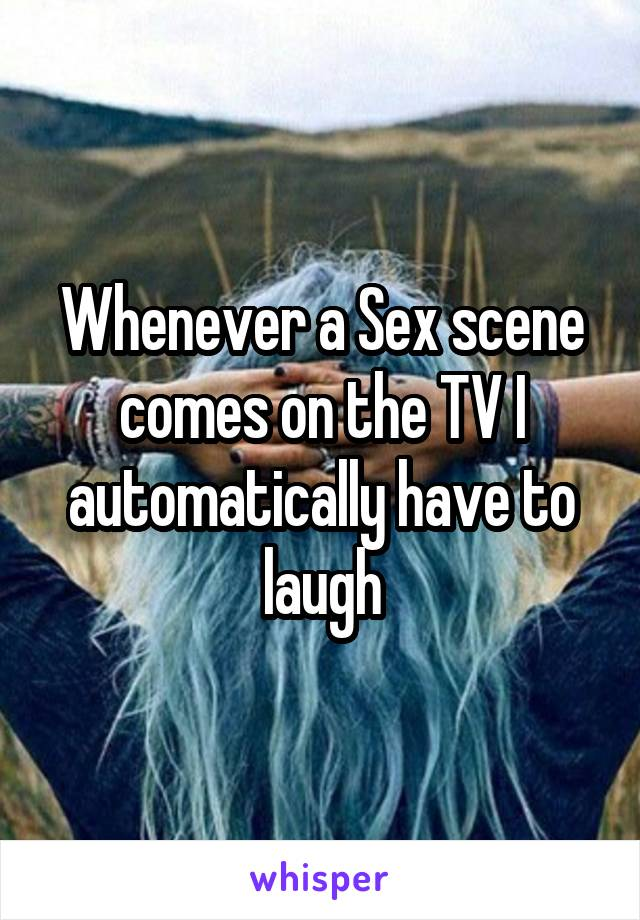 Whenever a Sex scene comes on the TV I automatically have to laugh