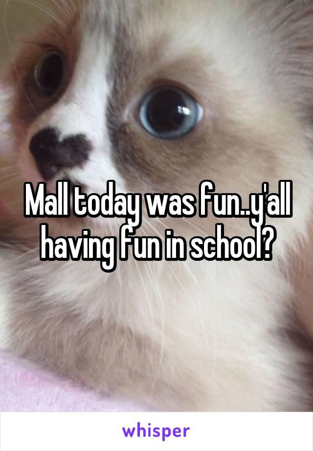Mall today was fun..y'all having fun in school?