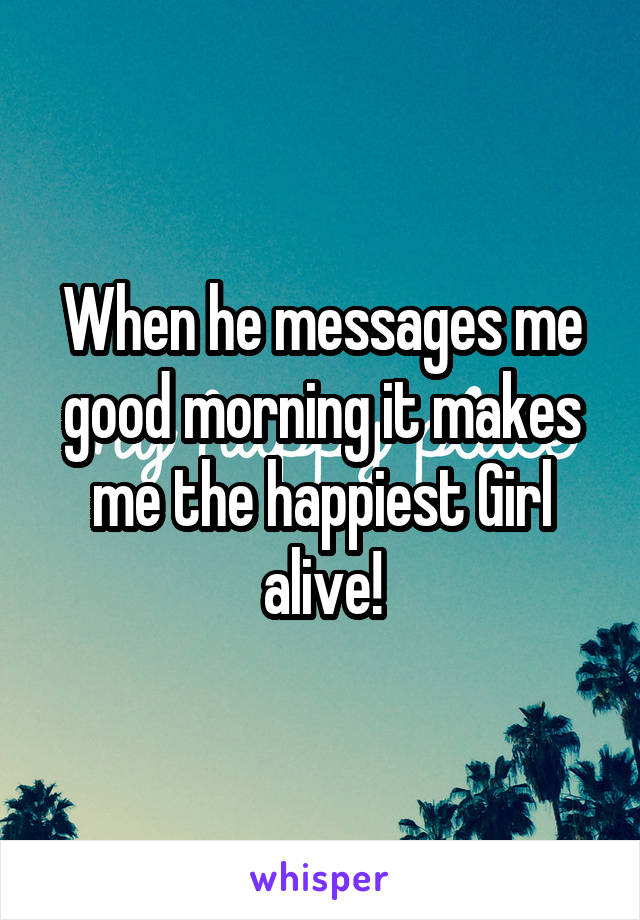 When he messages me good morning it makes me the happiest Girl alive!