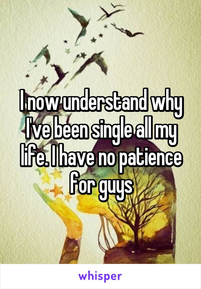 I now understand why I've been single all my life. I have no patience for guys
