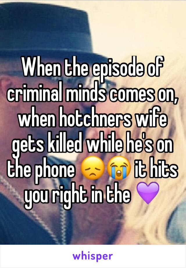 When the episode of criminal minds comes on, when hotchners wife gets killed while he's on the phone 😞😭 it hits you right in the 💜