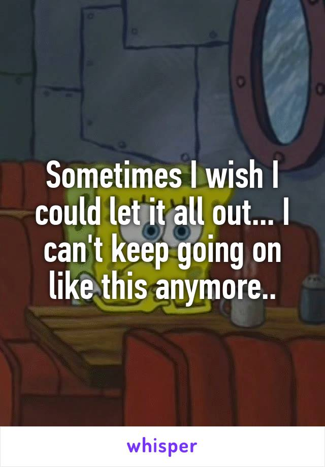 Sometimes I wish I could let it all out... I can't keep going on like this anymore..