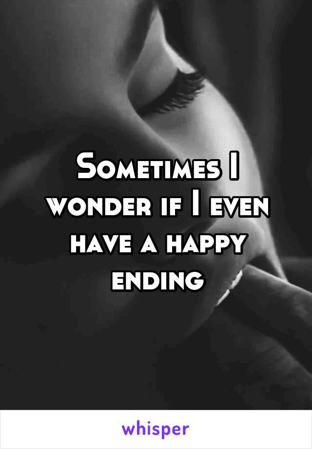 Sometimes I wonder if I even have a happy ending