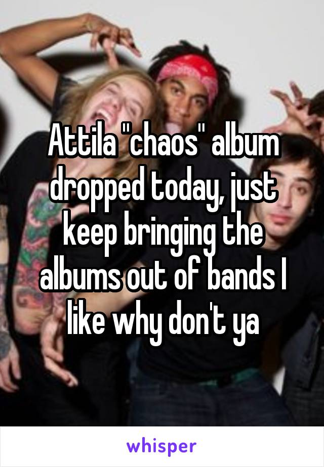 """Attila """"chaos"""" album dropped today, just keep bringing the albums out of bands I like why don't ya"""