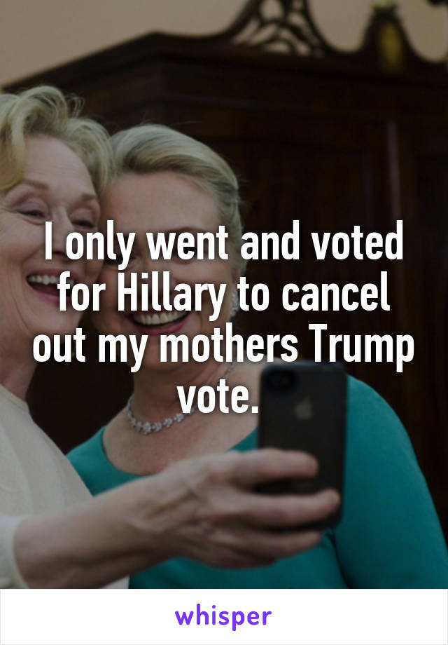 I only went and voted for Hillary to cancel out my mothers Trump vote.