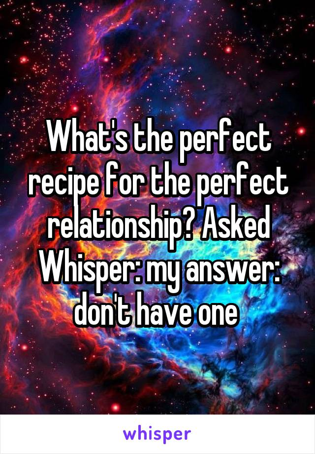 What's the perfect recipe for the perfect relationship? Asked Whisper: my answer: don't have one