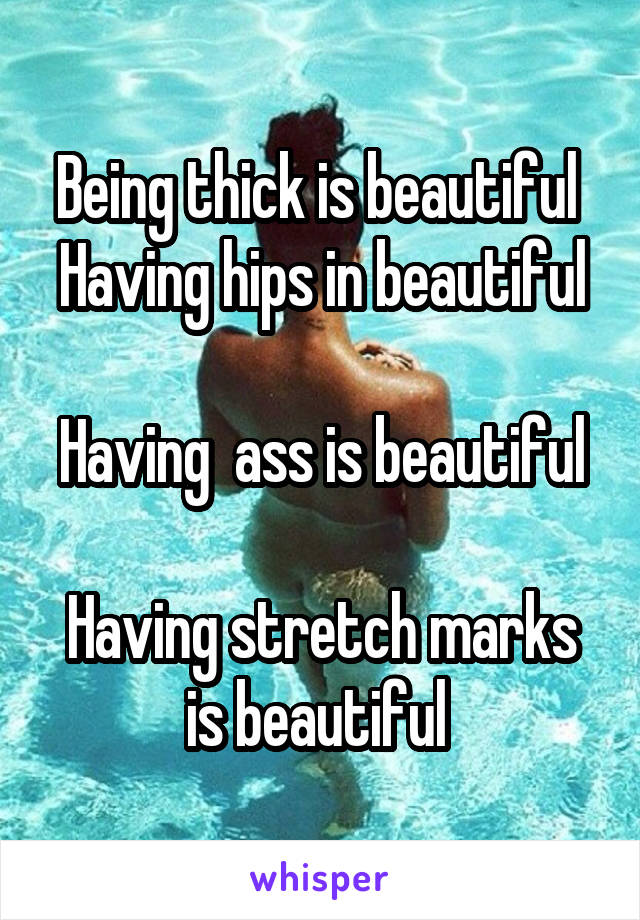 Being thick is beautiful  Having hips in beautiful  Having  ass is beautiful  Having stretch marks is beautiful
