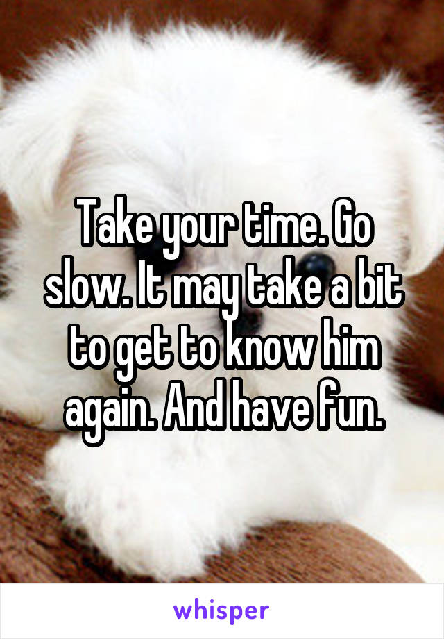 Take your time. Go slow. It may take a bit to get to know him again. And have fun.