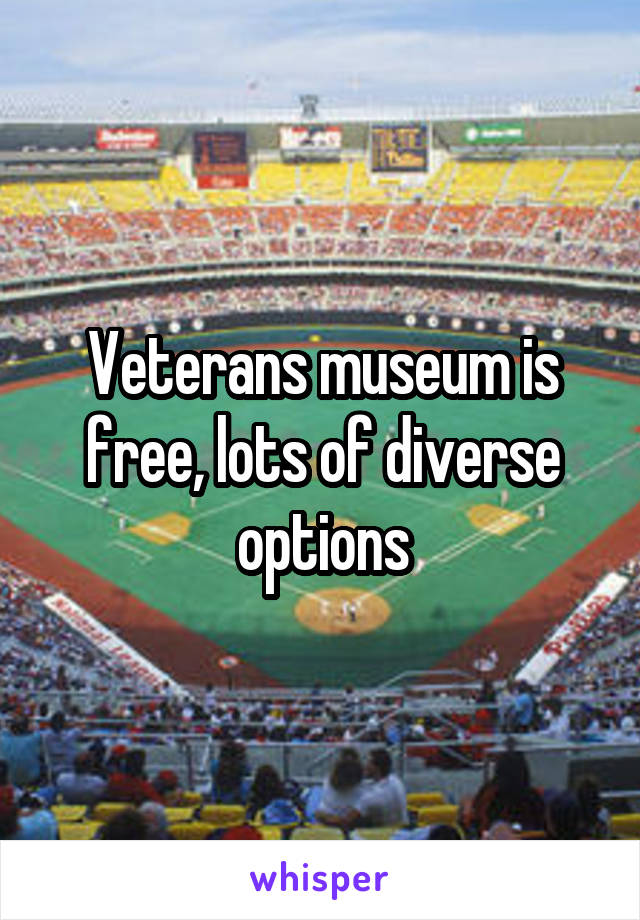 Veterans museum is free, lots of diverse options