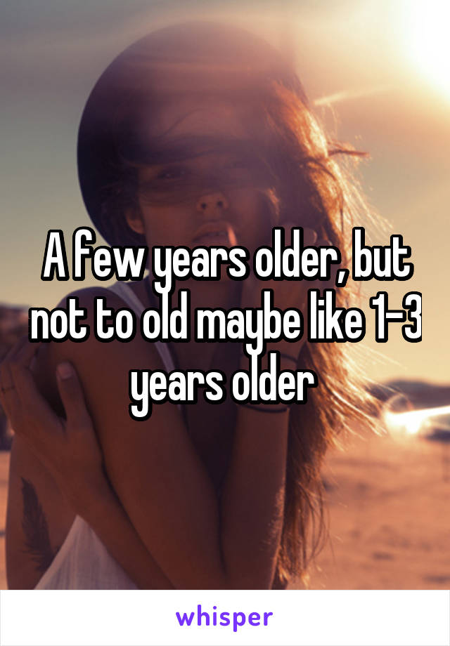 A few years older, but not to old maybe like 1-3 years older