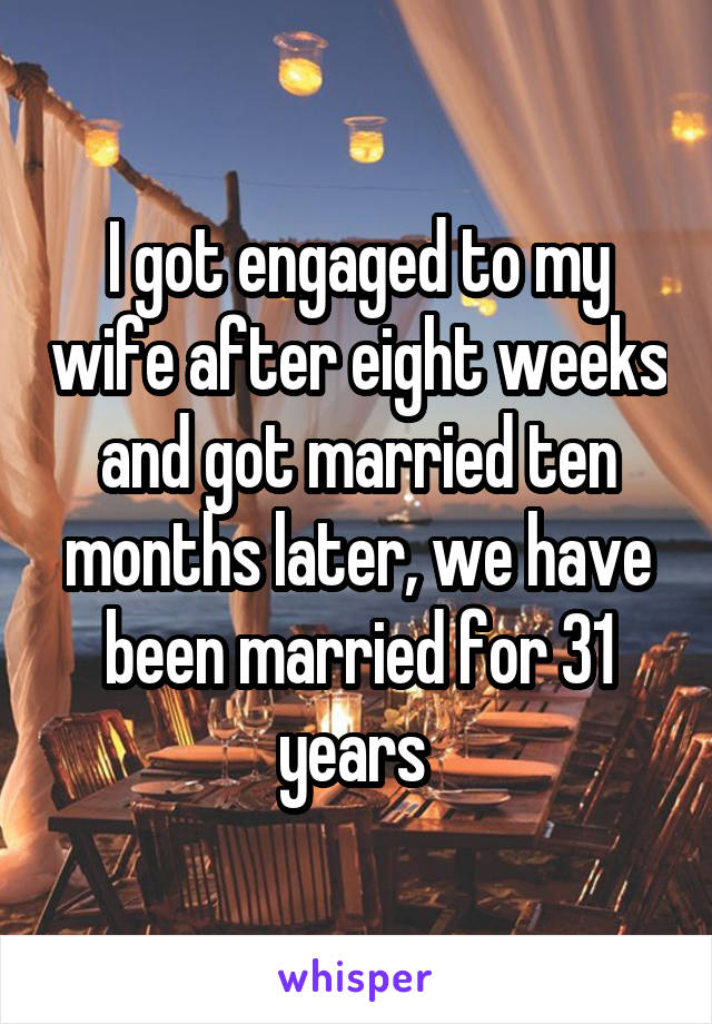 I got engaged to my wife after eight weeks and got married ten months later, we have been married for 31 years