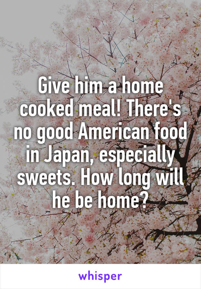 Give him a home cooked meal! There's no good American food in Japan, especially sweets. How long will he be home?