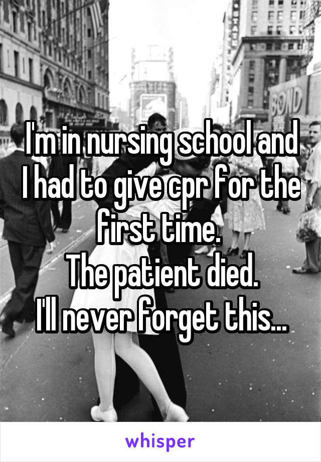 I'm in nursing school and I had to give cpr for the first time.  The patient died. I'll never forget this...