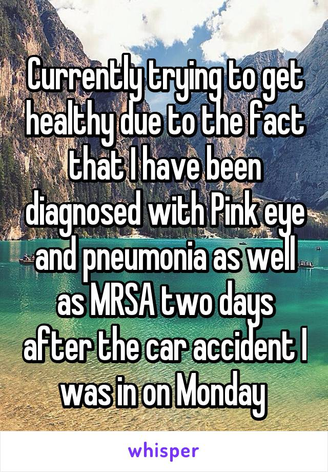 Currently trying to get healthy due to the fact that I have been diagnosed with Pink eye and pneumonia as well as MRSA two days after the car accident I was in on Monday
