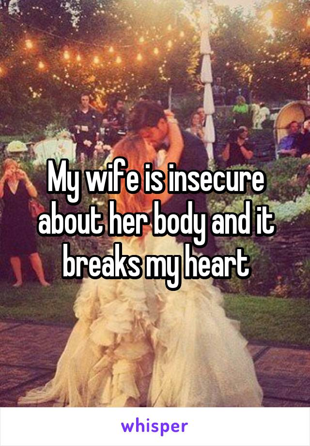 My wife is insecure about her body and it breaks my heart