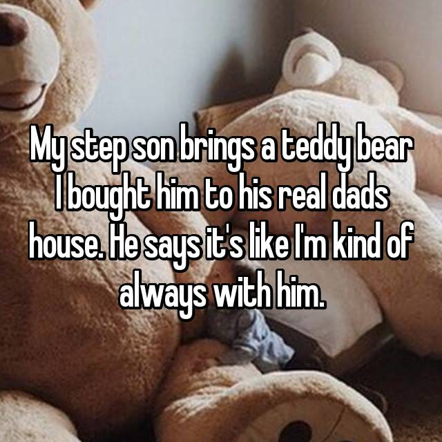 My step son brings a teddy bear I bought him to his real dads house. He says it's like I'm kind of always with him.