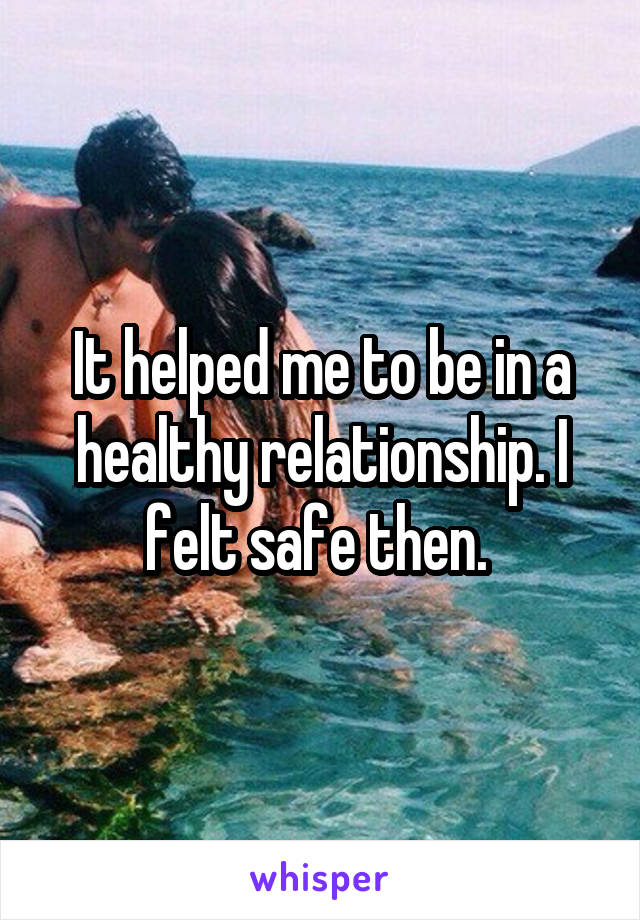 It helped me to be in a healthy relationship. I felt safe then.