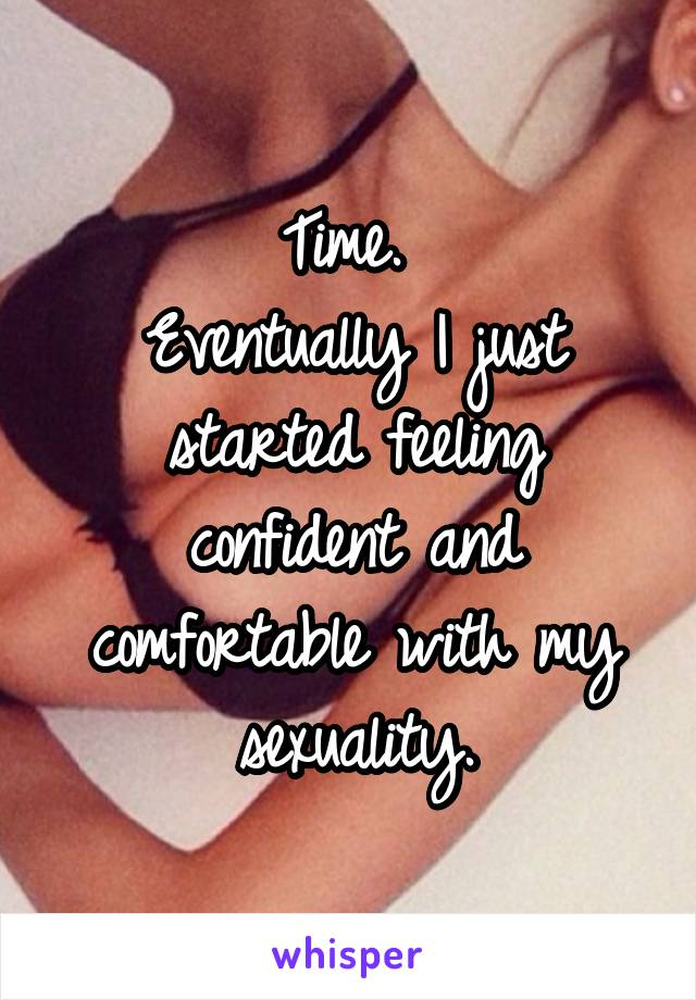 Time.  Eventually I just started feeling confident and comfortable with my sexuality.