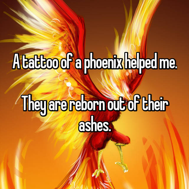A tattoo of a phoenix helped me.  They are reborn out of their ashes.