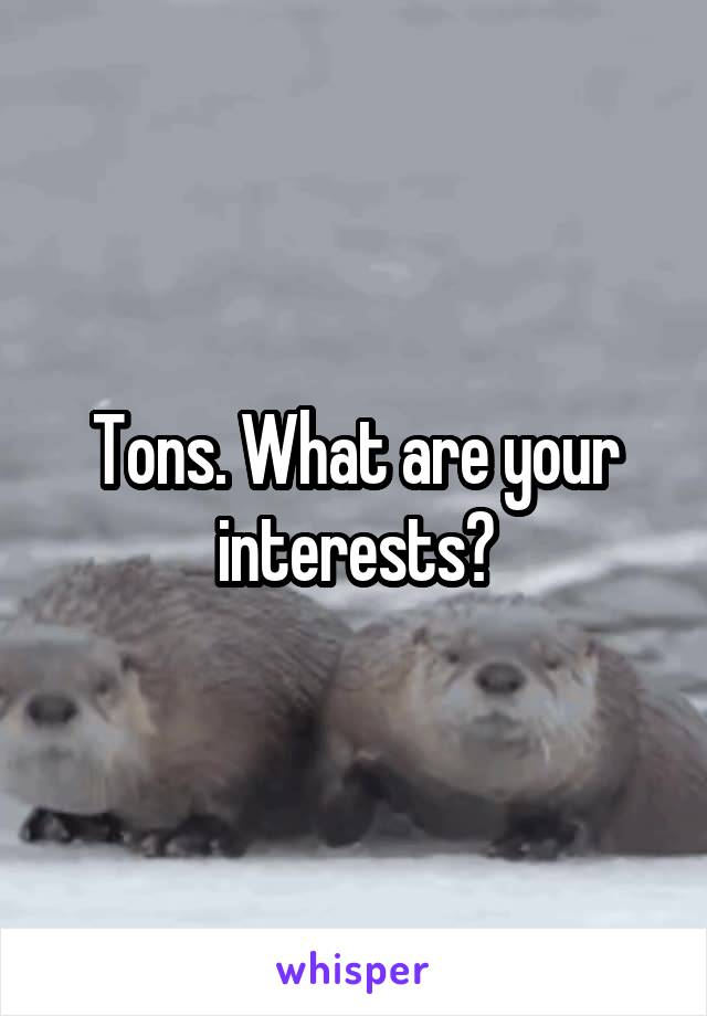 Tons. What are your interests?