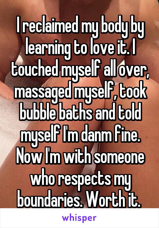 I reclaimed my body by learning to love it. I touched myself all over, massaged myself, took bubble baths and told myself I'm danm fine. Now I'm with someone who respects my boundaries. Worth it.