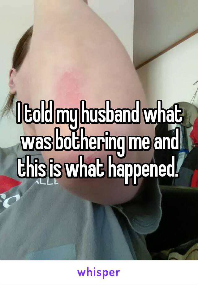 I told my husband what was bothering me and this is what happened.
