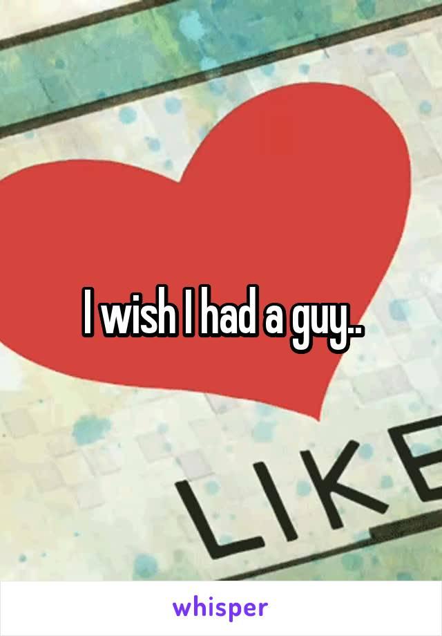 I wish I had a guy..