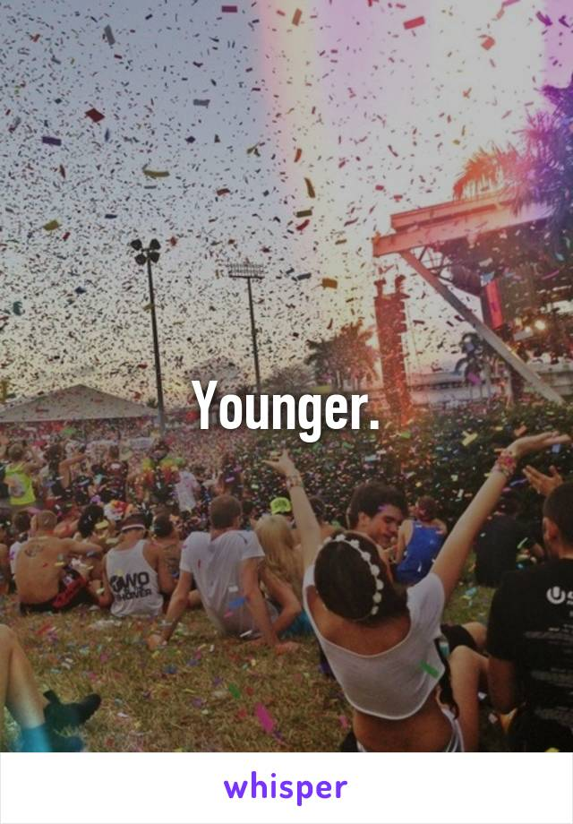 Younger.