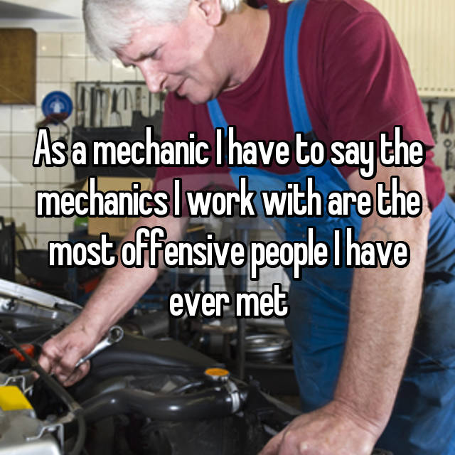 As a mechanic I have to say the mechanics I work with are the most offensive people I have ever met