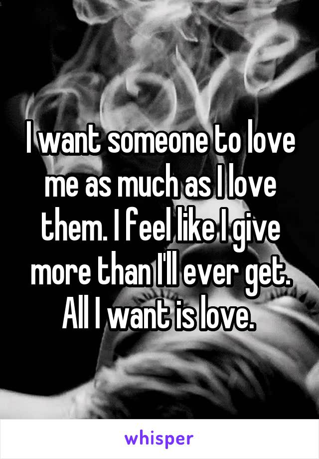 Get All As: I Want Someone To Love Me As Much As I Love Them. I Feel