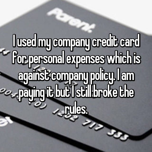 I used my company credit card for personal expenses which is against company policy. I am paying it but I still broke the rules.