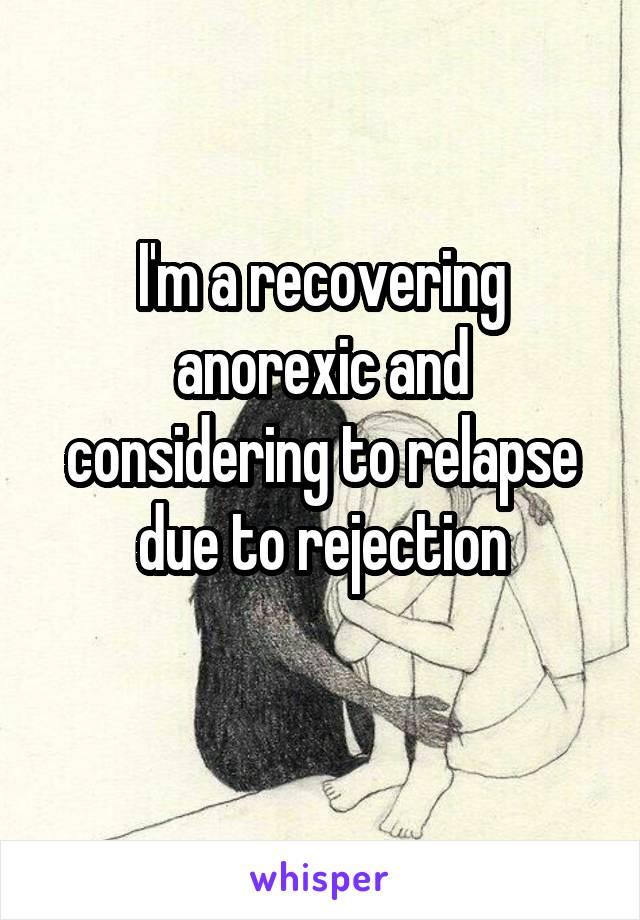 I'm a recovering anorexic and considering to relapse due to rejection