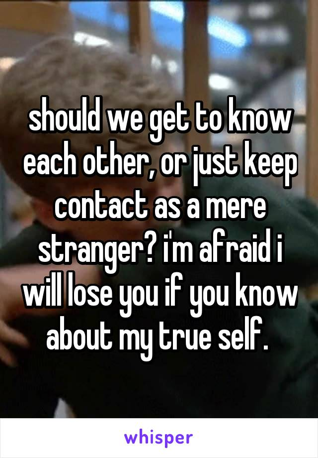 should we get to know each other, or just keep contact as a mere stranger? i'm afraid i will lose you if you know about my true self.