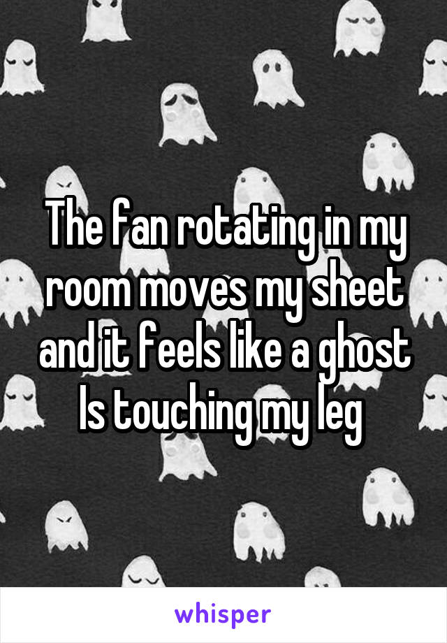 The fan rotating in my room moves my sheet and it feels like a ghost Is touching my leg