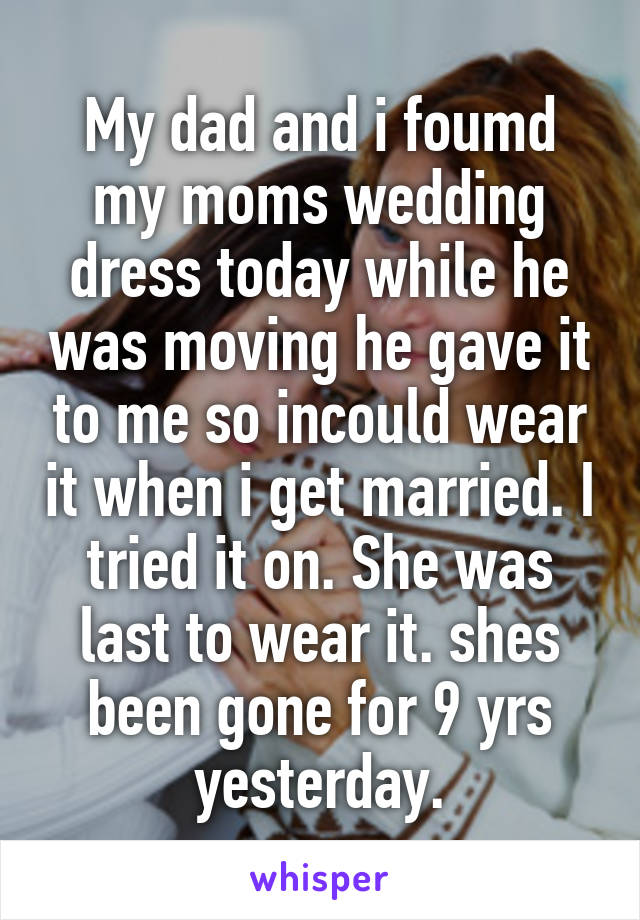 My dad and i foumd my moms wedding dress today while he was moving he gave it to me so incould wear it when i get married. I tried it on. She was last to wear it. shes been gone for 9 yrs yesterday.