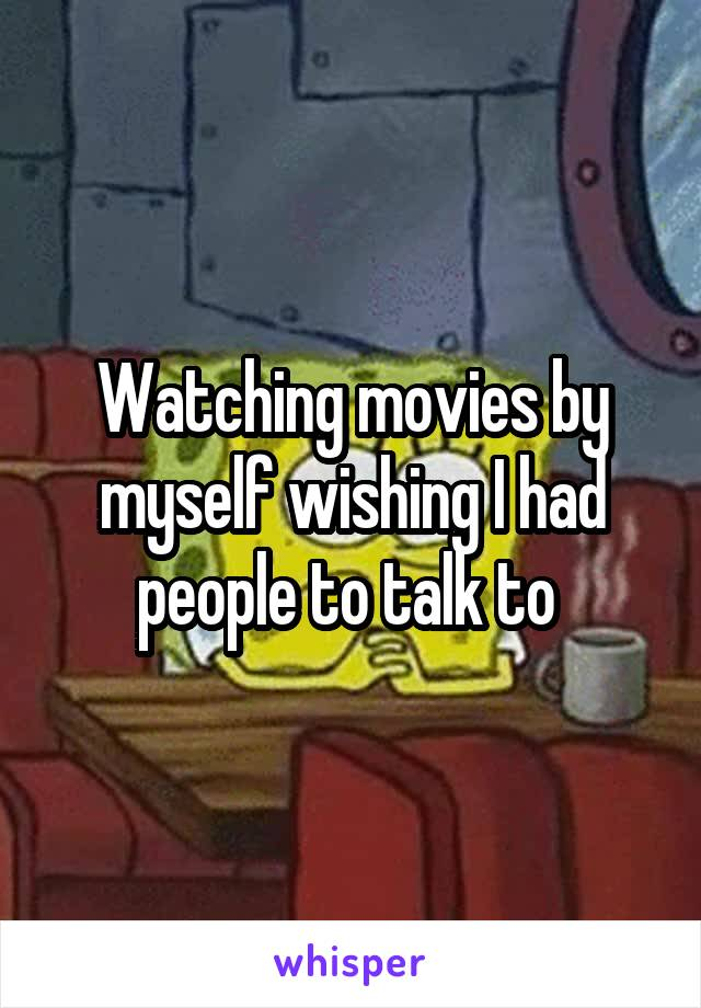 Watching movies by myself wishing I had people to talk to