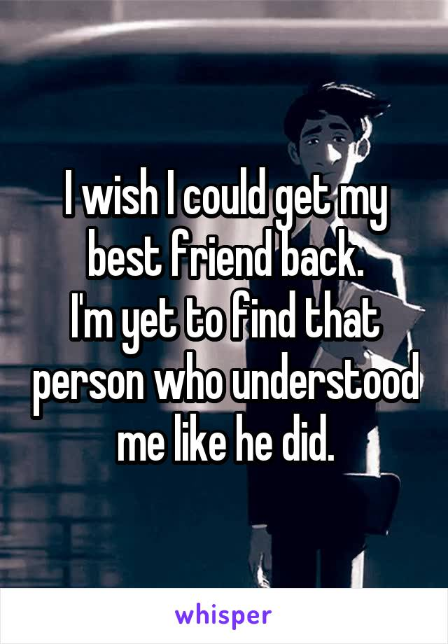 I wish I could get my best friend back. I'm yet to find that person who understood me like he did.