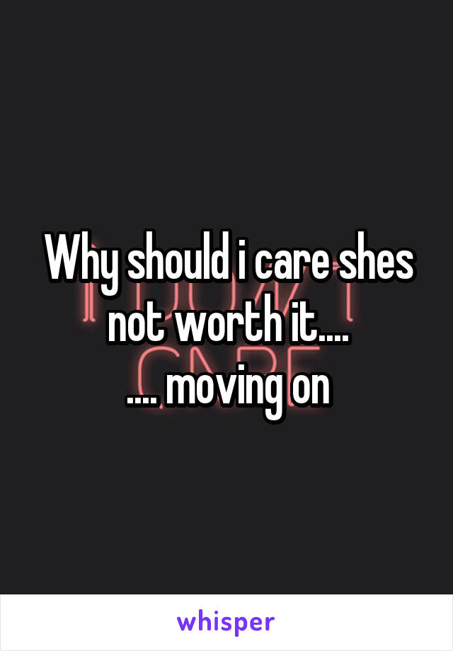 Why should i care shes not worth it.... .... moving on