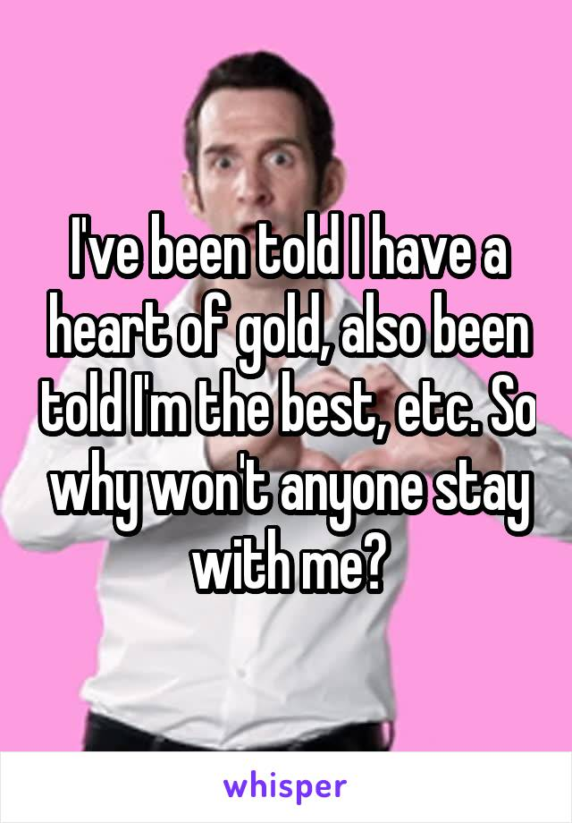 I've been told I have a heart of gold, also been told I'm the best, etc. So why won't anyone stay with me?