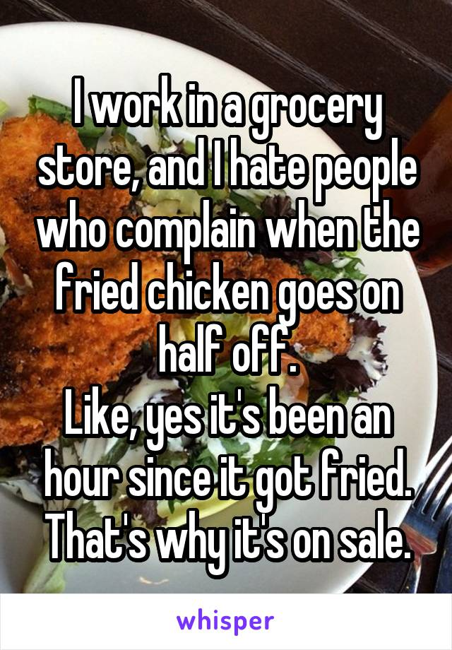 I work in a grocery store, and I hate people who complain when the fried chicken goes on half off. Like, yes it's been an hour since it got fried. That's why it's on sale.