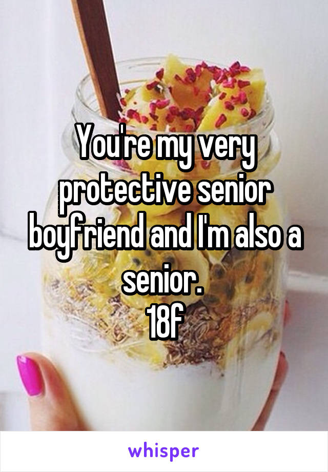 You're my very protective senior boyfriend and I'm also a senior.  18f