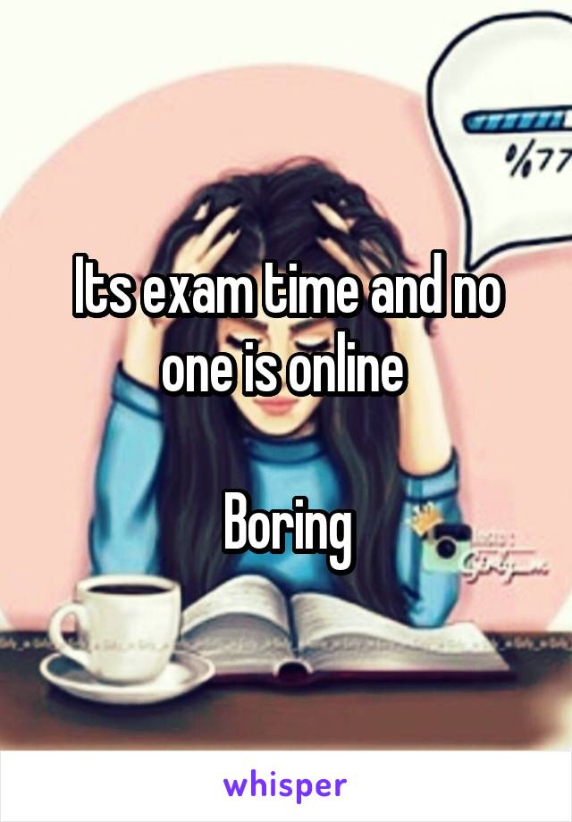 Its exam time and no one is online   Boring