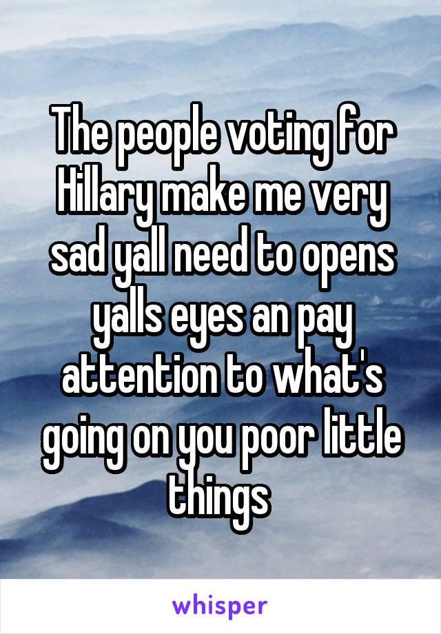 The people voting for Hillary make me very sad yall need to opens yalls eyes an pay attention to what's going on you poor little things