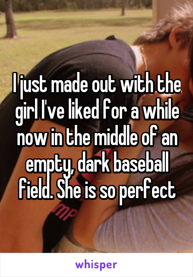 I just made out with the girl I've liked for a while now in the middle of an empty, dark baseball field. She is so perfect